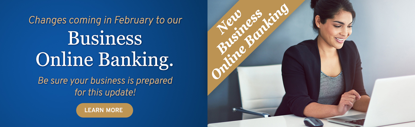 Changes coming in February to our Business Online Banking. Be sure your business is prepared. Click to learn more.
