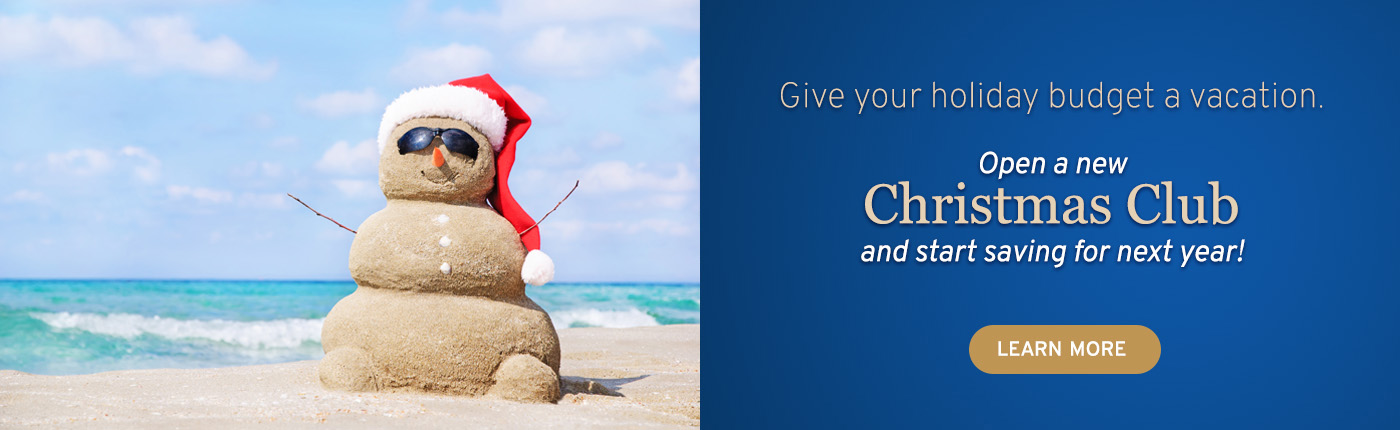 Give your holiday budget a vacation. Open a new Christmas Club and start saving for next year!