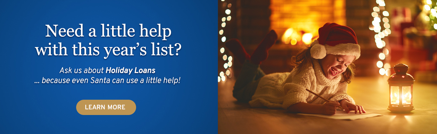 Need a little help with this year's list? Ask us about Holiday Loans... because even Santa can use a little help!