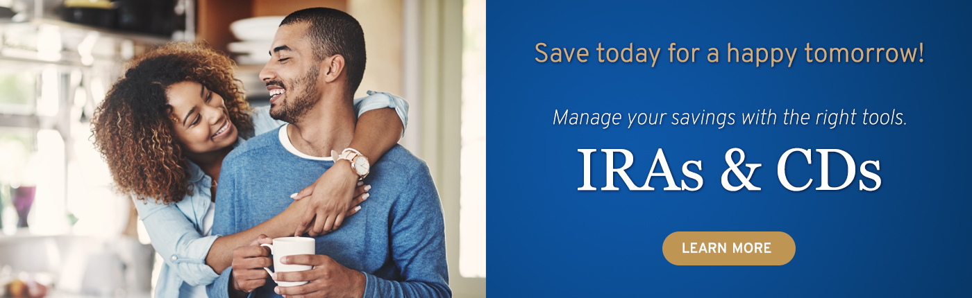Save today for a happy tomorrow with IRAs and CDs. Click to learn more.
