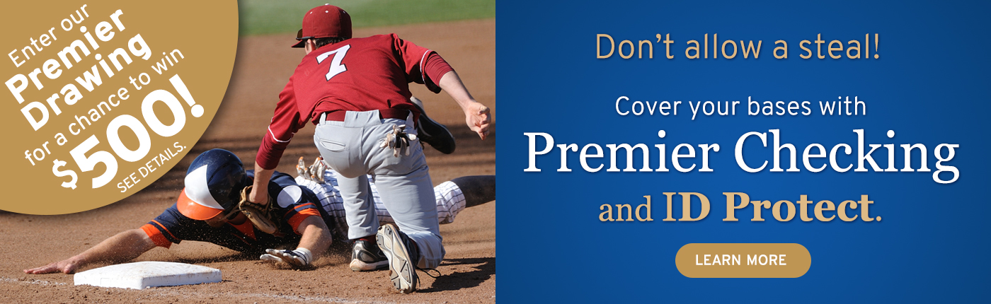 Cover your bases with Premier Checking with ID Protect. Learn about our Premier Drawing. A chance to win $500.