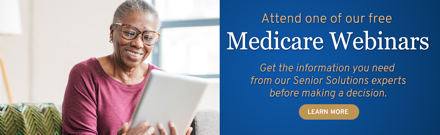 Attend a free Medicare Webinar to get the information you need before making a decision. Learn more.