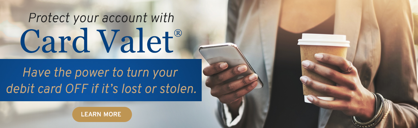 Protect your account with Card Valet. You can have the power to turn your debit card off, if it's lost or stolen. Click to learn more.