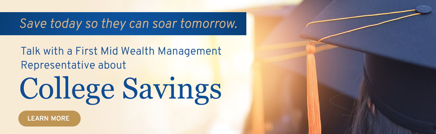 Save today so they can soar tomorrow. Talk to a First Mid Wealth Management Representative about College Savings.