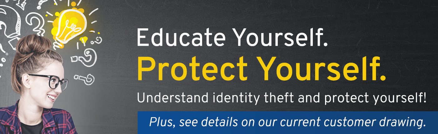 Educate Yourself. Protect Yourself. Understand identity theft and see details on current customer drawing.