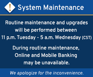 Routine maintenance and upgrades will be performed between 11 pm Tuesday and 5 am Wednesday (CST). During maintenance, Online and Mobile Banking may be unavailable.