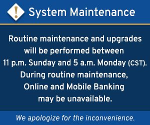 Routine maintenance will be performed between 11 pm Sunday and 5 am Monday (CST). During routine maintenance, Online and Mobile Banking may be unavailable.