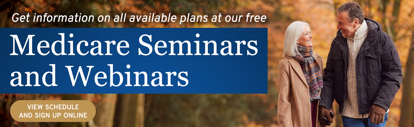 Get information on available plans at our Medicare seminars and webinars. Click to view schedule and sign up.