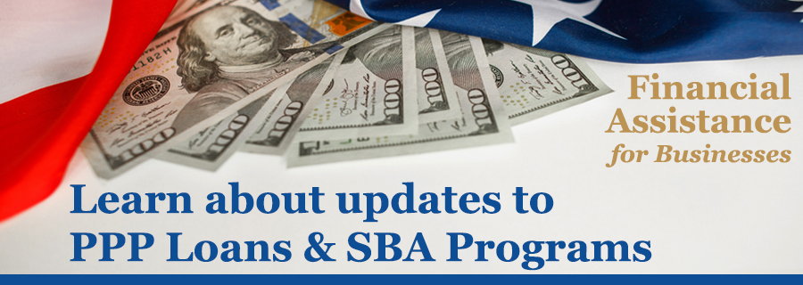 Financial Assistance for Businesses. Learn about updates to PPP Loans and SBA Programs in January 2021.