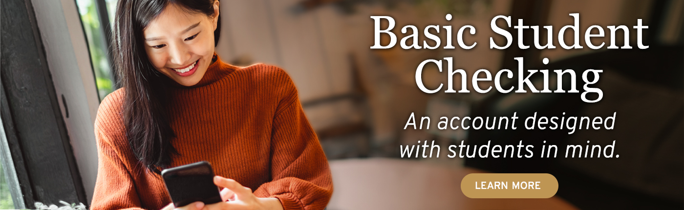 Basic Student Checking is an account designed with students in mind. Click to learn more.