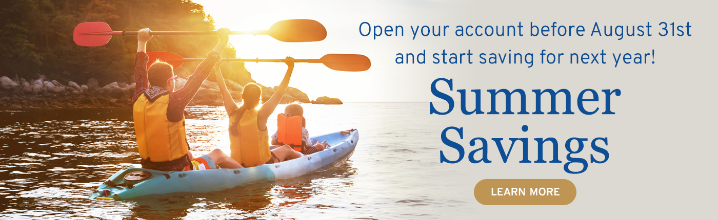 Open a Summer Savings account before August 31st and start saving for next year.