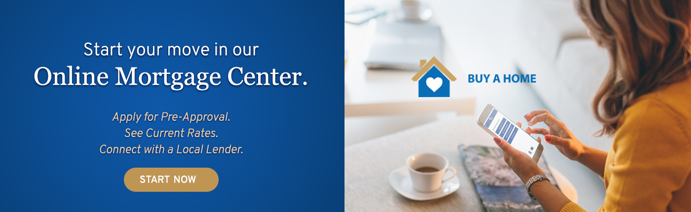 Start you move in our Online Mortgage Center. Apply for pre-approval. See current rates. Connect with a local lender. Start Now.